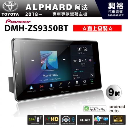 【PIONEER】2018~年TOYOTA ALPHARD阿法專用 先鋒DMH-ZS9350BT 9吋 藍芽觸控螢幕主機 *WiFi+Apple無線CarPlay+Android Auto+HDMI ※直上安裝