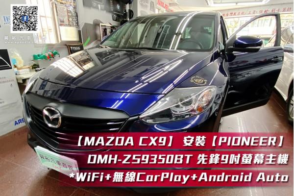 【MAZDA CX9】 安裝 【PIONEER】2010年CX9專用 先鋒DMH-ZS9350BT 9吋 藍芽觸控螢幕主機 *WiFi+Apple無線CarPlay+Android Auto