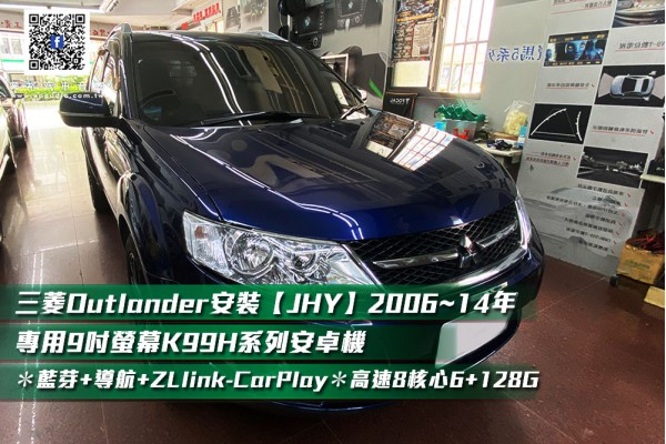 【MITSUBISHI 三菱】OUTLANDER 安裝 【JHY】2006~14年專用9吋螢幕K99H系列安卓機  *藍芽5.0+導航+ZLlink-CarPlay *高速8核心6+128G※4G連網